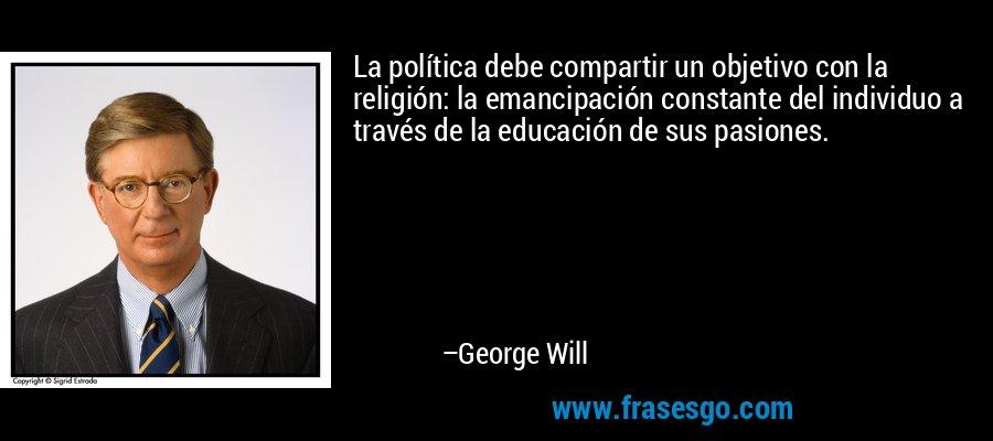 La política debe compartir un objetivo con la religión: la emancipación constante del individuo a través de la educación de sus pasiones. – George Will