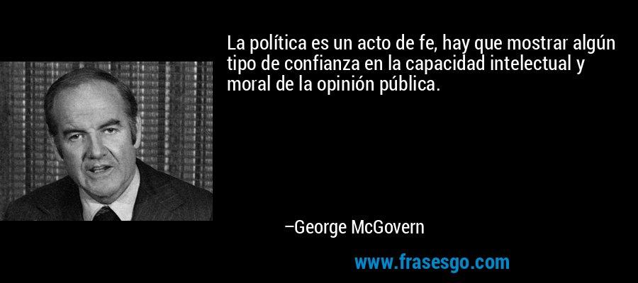 La política es un acto de fe, hay que mostrar algún tipo de confianza en la capacidad intelectual y moral de la opinión pública. – George McGovern