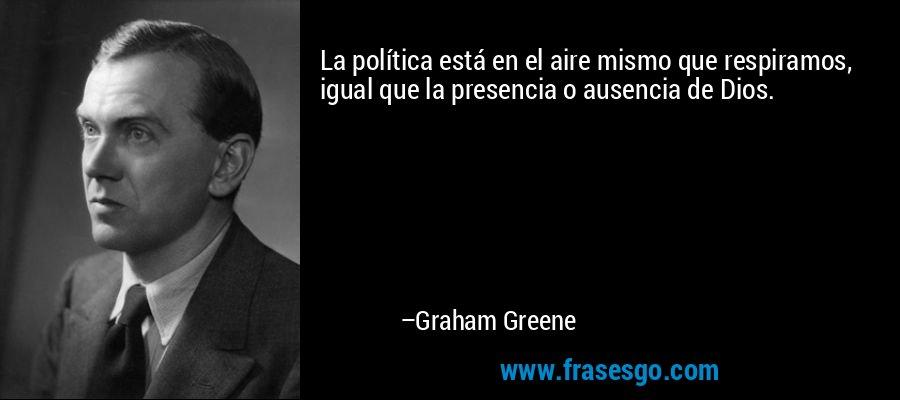 La política está en el aire mismo que respiramos, igual que la presencia o ausencia de Dios. – Graham Greene