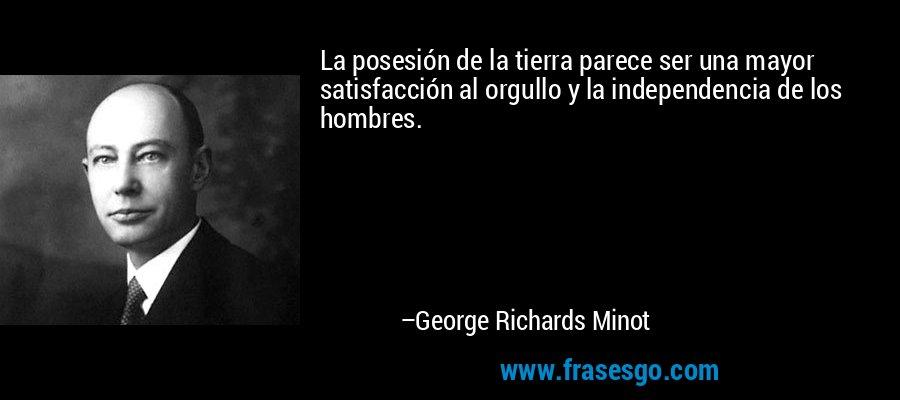 La posesión de la tierra parece ser una mayor satisfacción al orgullo y la independencia de los hombres. – George Richards Minot