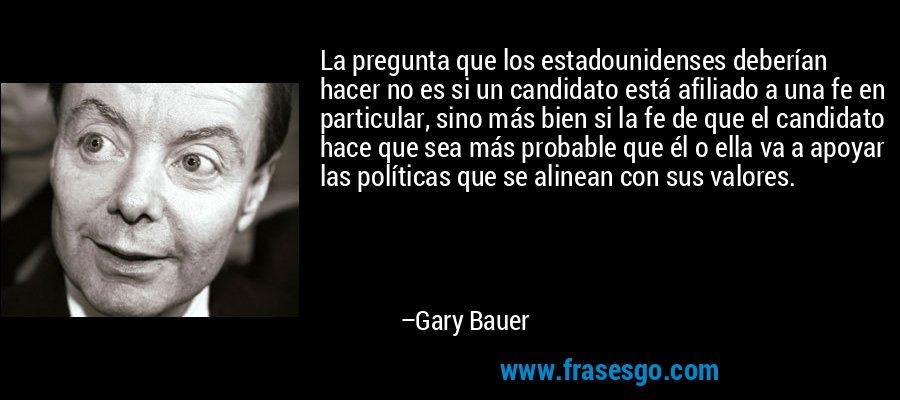 La pregunta que los estadounidenses deberían hacer no es si un candidato está afiliado a una fe en particular, sino más bien si la fe de que el candidato hace que sea más probable que él o ella va a apoyar las políticas que se alinean con sus valores. – Gary Bauer
