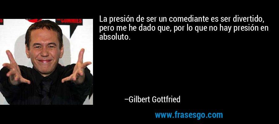 La presión de ser un comediante es ser divertido, pero me he dado que, por lo que no hay presión en absoluto. – Gilbert Gottfried