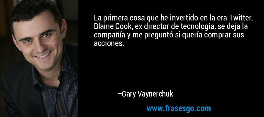 La primera cosa que he invertido en la era Twitter. Blaine Cook, ex director de tecnología, se deja la compañía y me preguntó si quería comprar sus acciones. – Gary Vaynerchuk