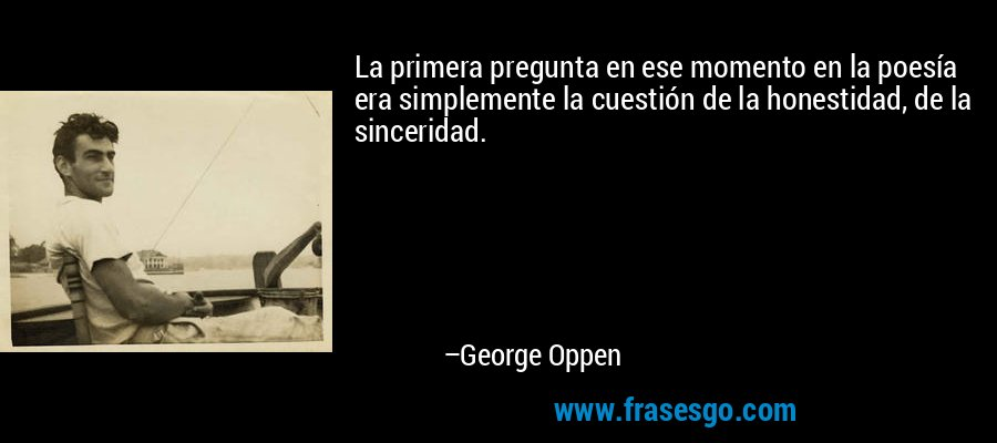 La primera pregunta en ese momento en la poesía era simplemente la cuestión de la honestidad, de la sinceridad. – George Oppen