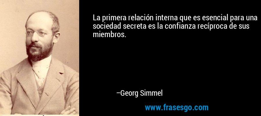 La primera relación interna que es esencial para una sociedad secreta es la confianza recíproca de sus miembros. – Georg Simmel