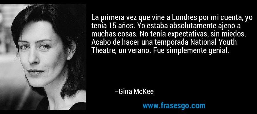 La primera vez que vine a Londres por mi cuenta, yo tenía 15 años. Yo estaba absolutamente ajeno a muchas cosas. No tenía expectativas, sin miedos. Acabo de hacer una temporada National Youth Theatre, un verano. Fue simplemente genial. – Gina McKee