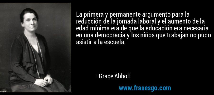 La primera y permanente argumento para la reducción de la jornada laboral y el aumento de la edad mínima era de que la educación era necesaria en una democracia y los niños que trabajan no pudo asistir a la escuela. – Grace Abbott