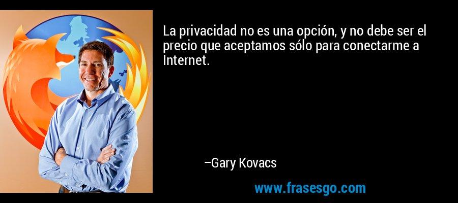 La privacidad no es una opción, y no debe ser el precio que aceptamos sólo para conectarme a Internet. – Gary Kovacs
