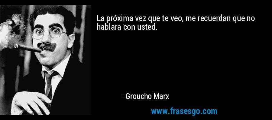 La próxima vez que te veo, me recuerdan que no hablara con usted. – Groucho Marx