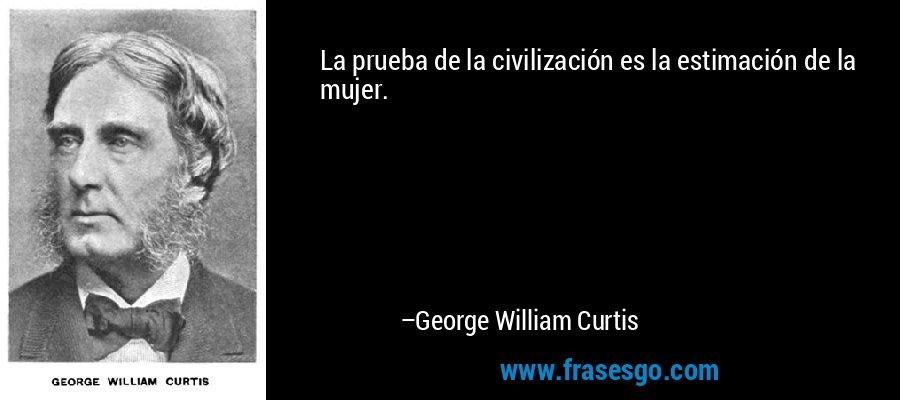 La prueba de la civilización es la estimación de la mujer. – George William Curtis