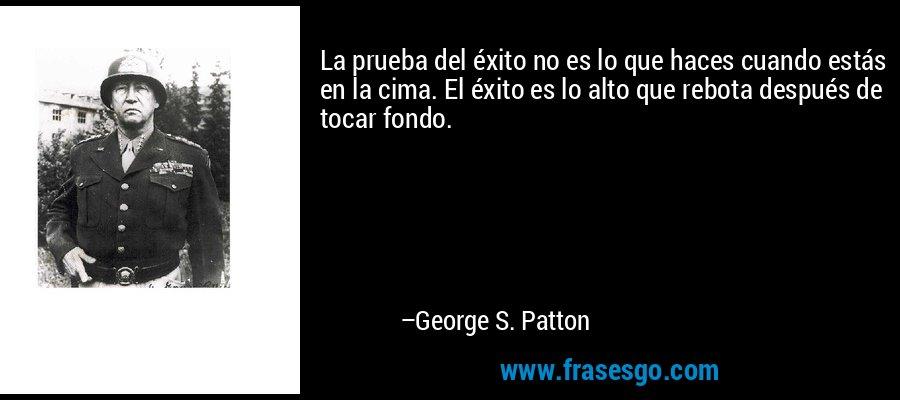 La prueba del éxito no es lo que haces cuando estás en la cima. El éxito es lo alto que rebota después de tocar fondo. – George S. Patton