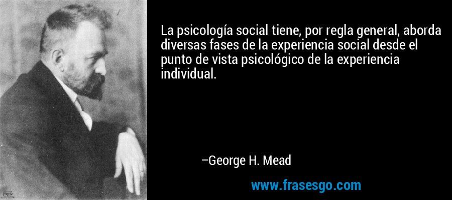 La psicología social tiene, por regla general, aborda diversas fases de la experiencia social desde el punto de vista psicológico de la experiencia individual. – George H. Mead