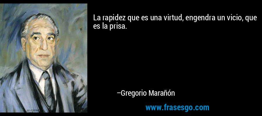 La rapidez que es una virtud, engendra un vicio, que es la prisa. – Gregorio Marañón