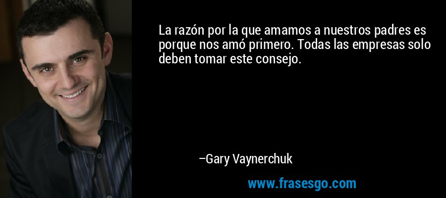 La razón por la que amamos a nuestros padres es porque nos amó primero. Todas las empresas solo deben tomar este consejo. – Gary Vaynerchuk