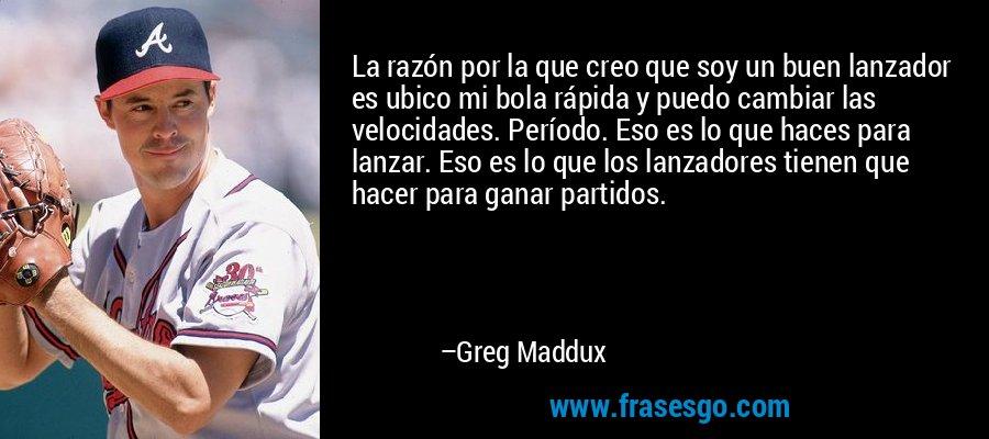 La razón por la que creo que soy un buen lanzador es ubico mi bola rápida y puedo cambiar las velocidades. Período. Eso es lo que haces para lanzar. Eso es lo que los lanzadores tienen que hacer para ganar partidos. – Greg Maddux