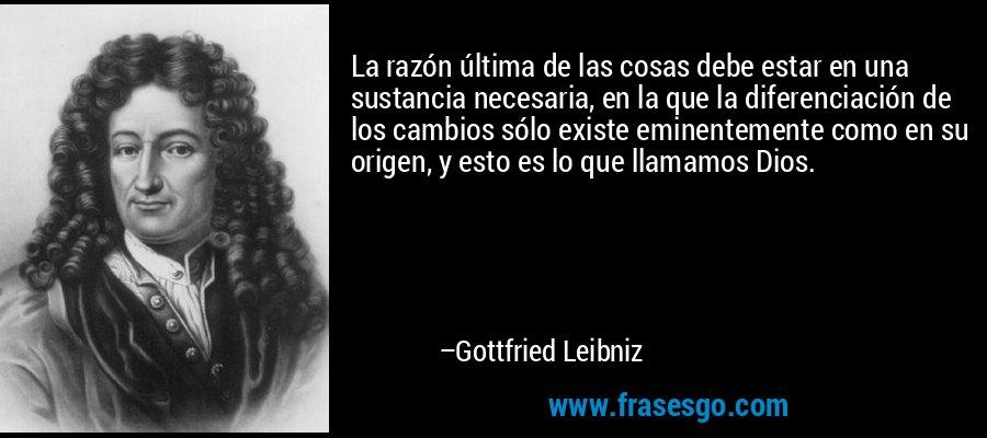 La razón última de las cosas debe estar en una sustancia necesaria, en la que la diferenciación de los cambios sólo existe eminentemente como en su origen, y esto es lo que llamamos Dios. – Gottfried Leibniz