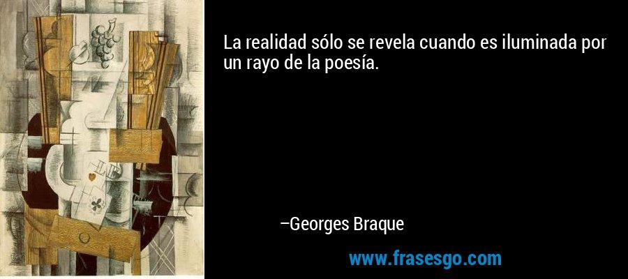 La realidad sólo se revela cuando es iluminada por un rayo de la poesía. – Georges Braque