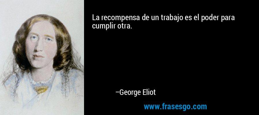 La recompensa de un trabajo es el poder para cumplir otra. – George Eliot