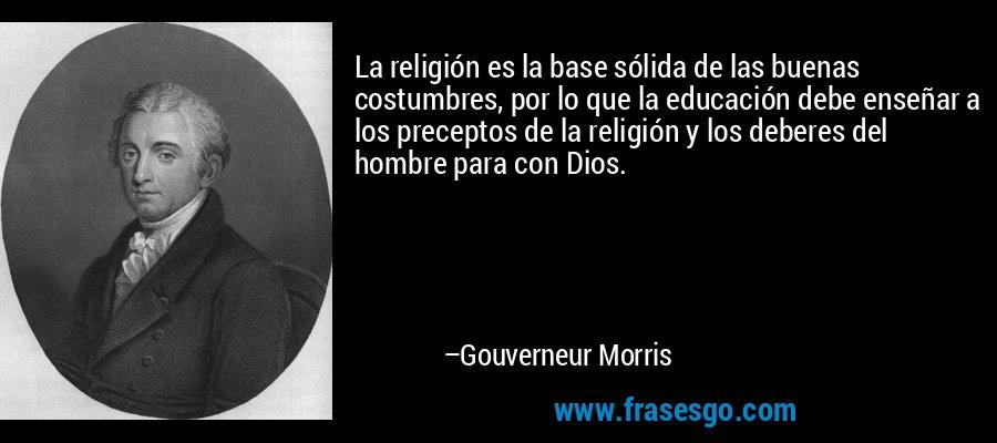 La religión es la base sólida de las buenas costumbres, por lo que la educación debe enseñar a los preceptos de la religión y los deberes del hombre para con Dios. – Gouverneur Morris