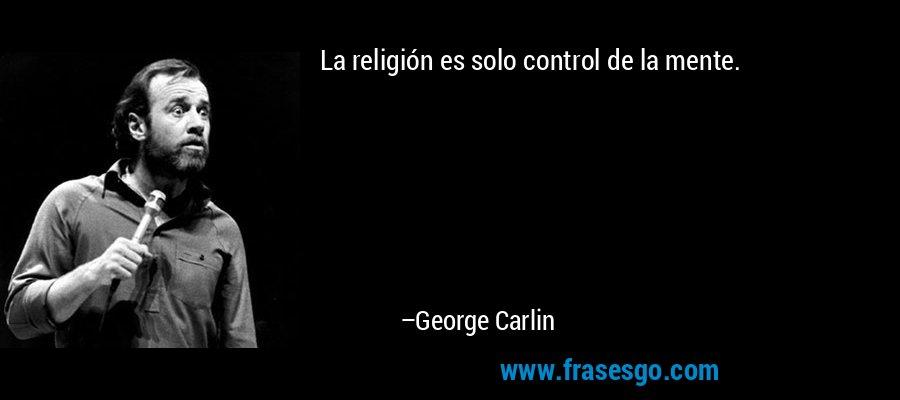 La religión es solo control de la mente. – George Carlin