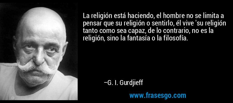 La religión está haciendo, el hombre no se limita a pensar que su religión o sentirlo, él vive 'su religión tanto como sea capaz, de lo contrario, no es la religión, sino la fantasía o la filosofía. – G. I. Gurdjieff