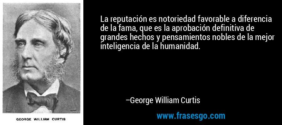 La reputación es notoriedad favorable a diferencia de la fama, que es la aprobación definitiva de grandes hechos y pensamientos nobles de la mejor inteligencia de la humanidad. – George William Curtis