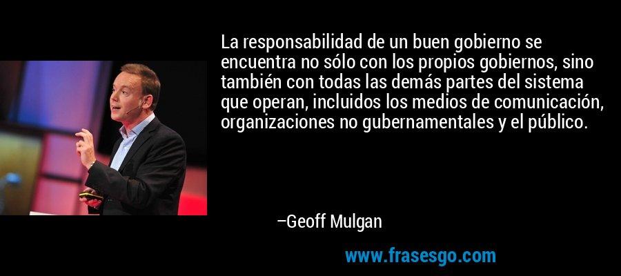 La responsabilidad de un buen gobierno se encuentra no sólo con los propios gobiernos, sino también con todas las demás partes del sistema que operan, incluidos los medios de comunicación, organizaciones no gubernamentales y el público. – Geoff Mulgan