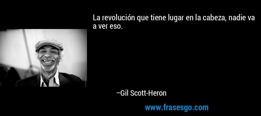 La revolución que tiene lugar en la cabeza, nadie va a ver eso. – Gil Scott-Heron