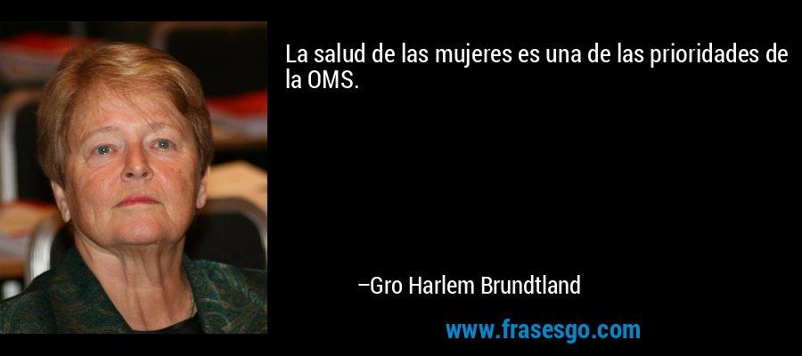 La salud de las mujeres es una de las prioridades de la OMS. – Gro Harlem Brundtland