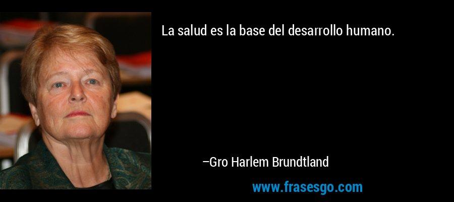 La salud es la base del desarrollo humano. – Gro Harlem Brundtland