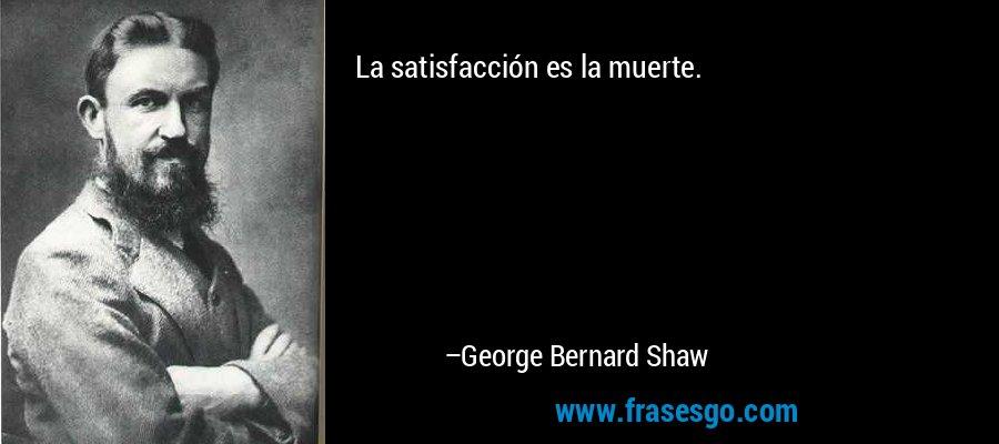 La satisfacción es la muerte. – George Bernard Shaw