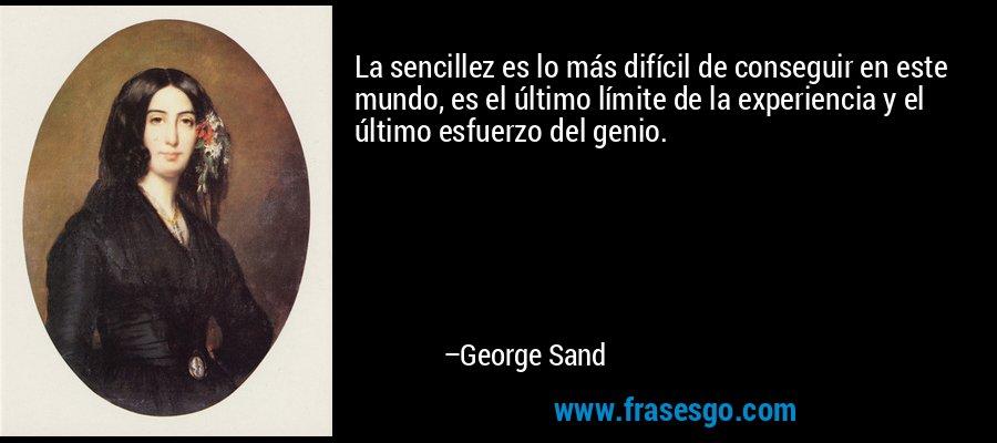 La sencillez es lo más difícil de conseguir en este mundo, es el último límite de la experiencia y el último esfuerzo del genio. – George Sand