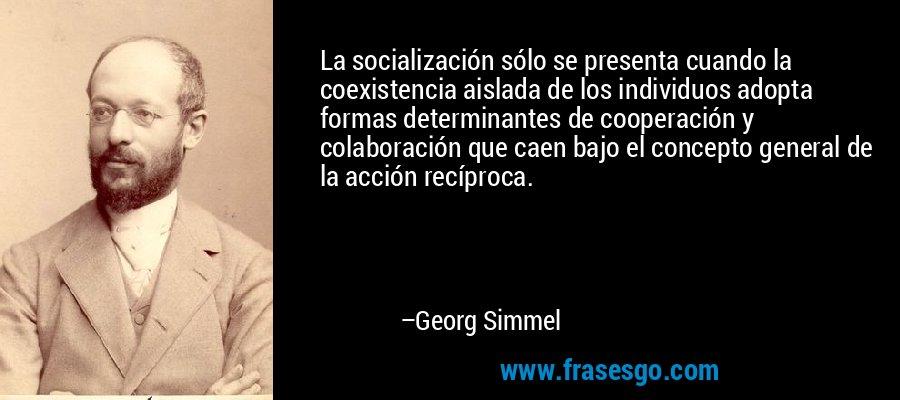 La socialización sólo se presenta cuando la coexistencia aislada de los individuos adopta formas determinantes de cooperación y colaboración que caen bajo el concepto general de la acción recíproca. – Georg Simmel