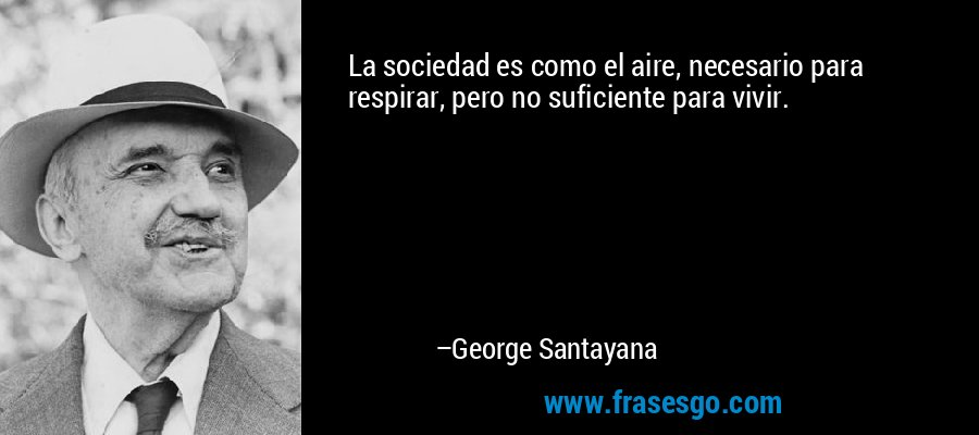 La sociedad es como el aire, necesario para respirar, pero no suficiente para vivir. – George Santayana