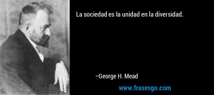 La sociedad es la unidad en la diversidad. – George H. Mead