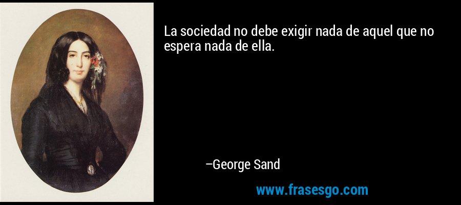 La sociedad no debe exigir nada de aquel que no espera nada de ella. – George Sand