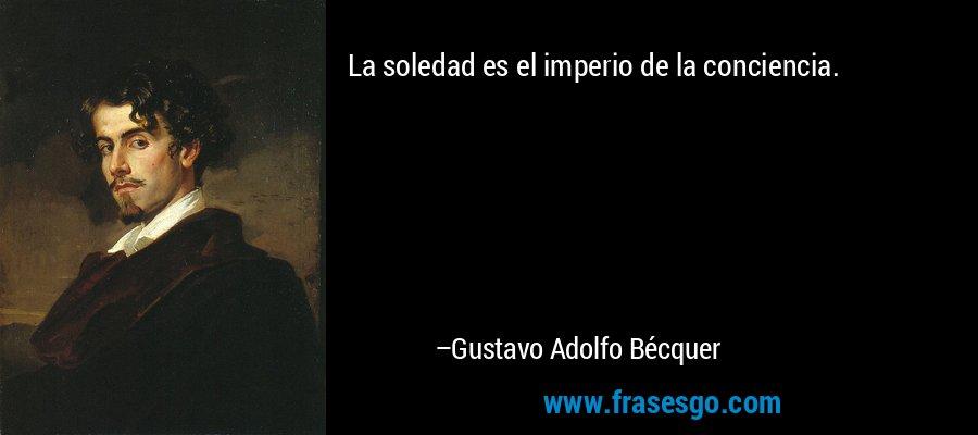 La soledad es el imperio de la conciencia. – Gustavo Adolfo Bécquer