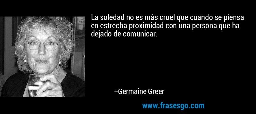 La soledad no es más cruel que cuando se piensa en estrecha proximidad con una persona que ha dejado de comunicar. – Germaine Greer