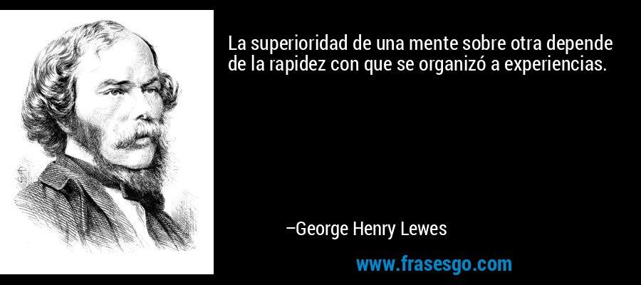 La superioridad de una mente sobre otra depende de la rapidez con que se organizó a experiencias. – George Henry Lewes
