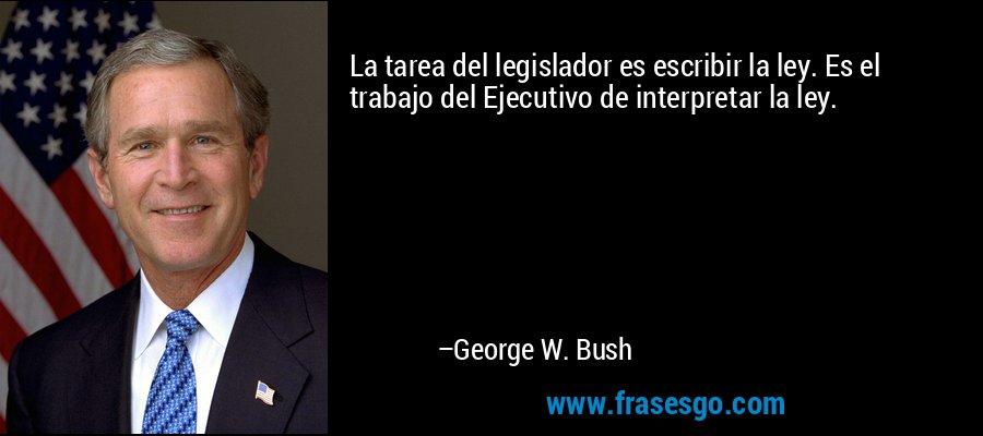 La tarea del legislador es escribir la ley. Es el trabajo del Ejecutivo de interpretar la ley. – George W. Bush