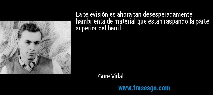 La televisión es ahora tan desesperadamente hambrienta de material que están raspando la parte superior del barril. – Gore Vidal