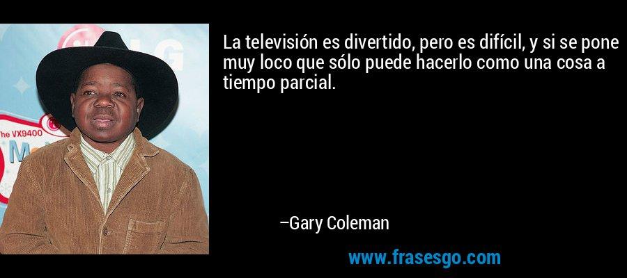 La televisión es divertido, pero es difícil, y si se pone muy loco que sólo puede hacerlo como una cosa a tiempo parcial. – Gary Coleman