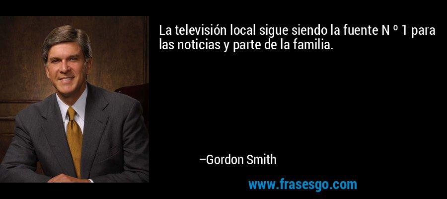 La televisión local sigue siendo la fuente N º 1 para las noticias y parte de la familia. – Gordon Smith