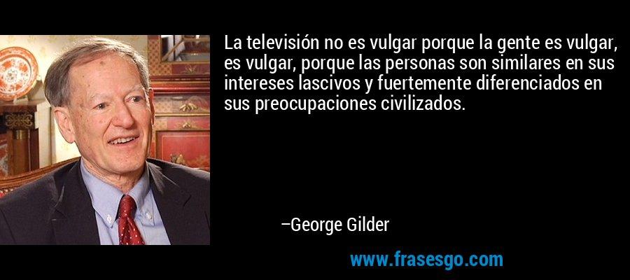 La televisión no es vulgar porque la gente es vulgar, es vulgar, porque las personas son similares en sus intereses lascivos y fuertemente diferenciados en sus preocupaciones civilizados. – George Gilder