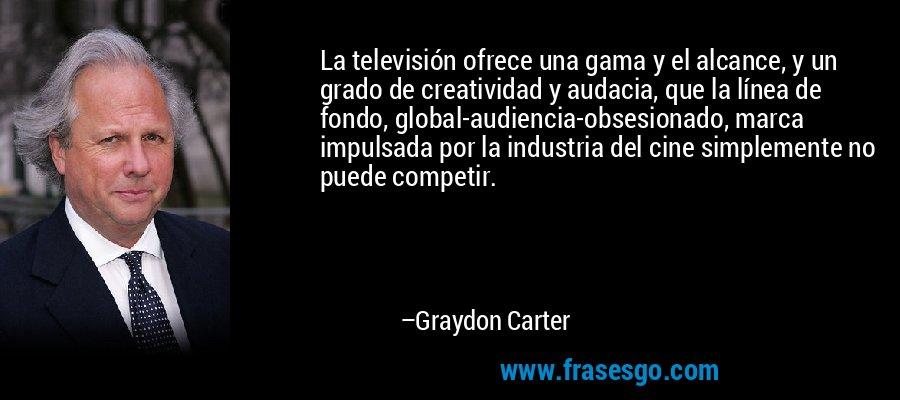 La televisión ofrece una gama y el alcance, y un grado de creatividad y audacia, que la línea de fondo, global-audiencia-obsesionado, marca impulsada por la industria del cine simplemente no puede competir. – Graydon Carter