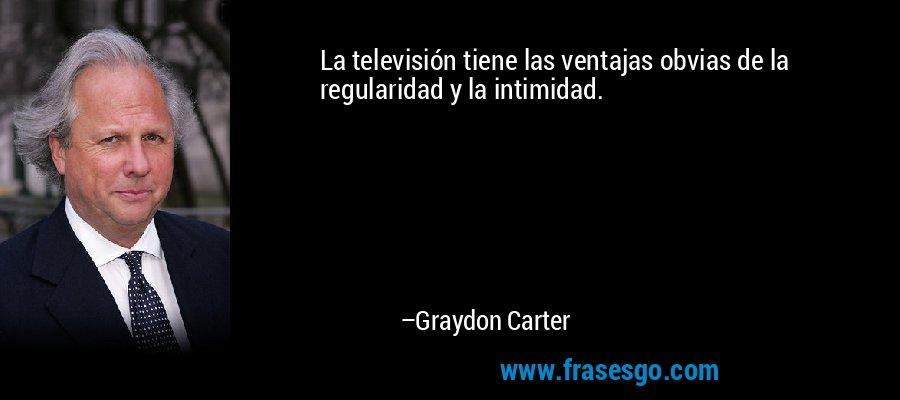 La televisión tiene las ventajas obvias de la regularidad y la intimidad. – Graydon Carter
