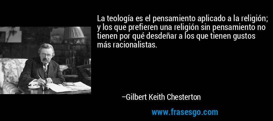 La teología es el pensamiento aplicado a la religión; y los que prefieren una religión sin pensamiento no tienen por qué desdeñar a los que tienen gustos más racionalistas. – Gilbert Keith Chesterton