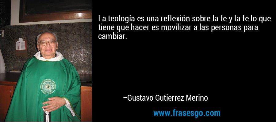 La teología es una reflexión sobre la fe y la fe lo que tiene que hacer es movilizar a las personas para cambiar. – Gustavo Gutierrez Merino