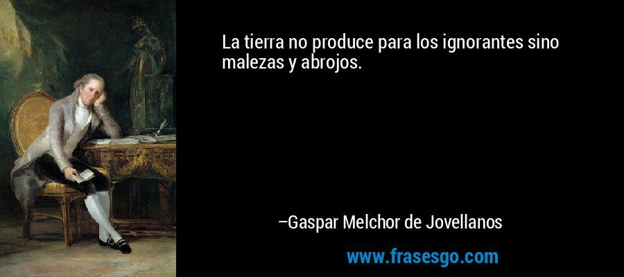 La tierra no produce para los ignorantes sino malezas y abrojos. – Gaspar Melchor de Jovellanos