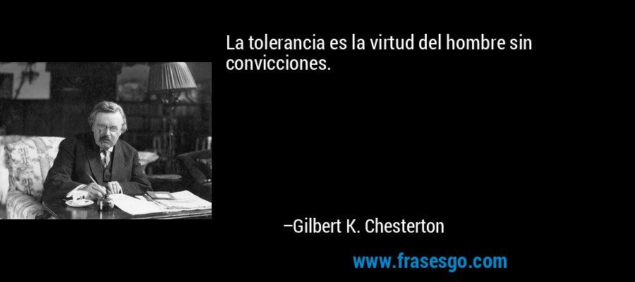 La tolerancia es la virtud del hombre sin convicciones. – Gilbert K. Chesterton